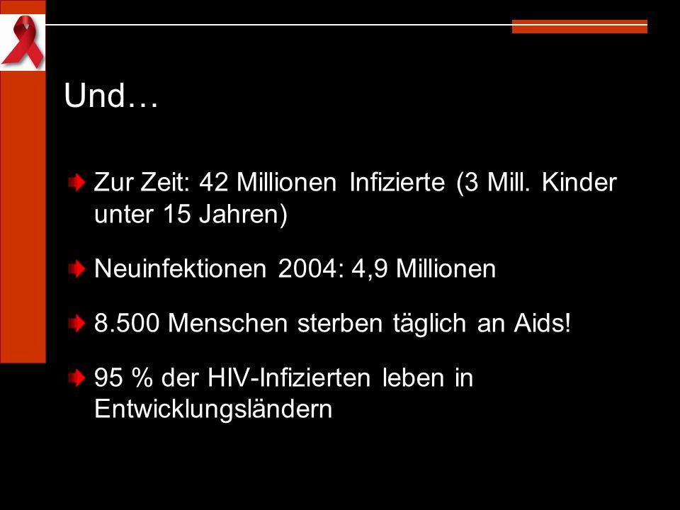 Und… Zur Zeit: 42 Millionen Infizierte (3 Mill. Kinder unter 15 Jahren) Neuinfektionen 2004: 4,9 Millionen 8.500 Menschen sterben täglich an Aids! 95