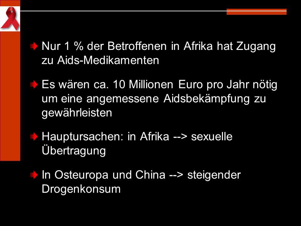 Nur 1 % der Betroffenen in Afrika hat Zugang zu Aids-Medikamenten Es wären ca. 10 Millionen Euro pro Jahr nötig um eine angemessene Aidsbekämpfung zu