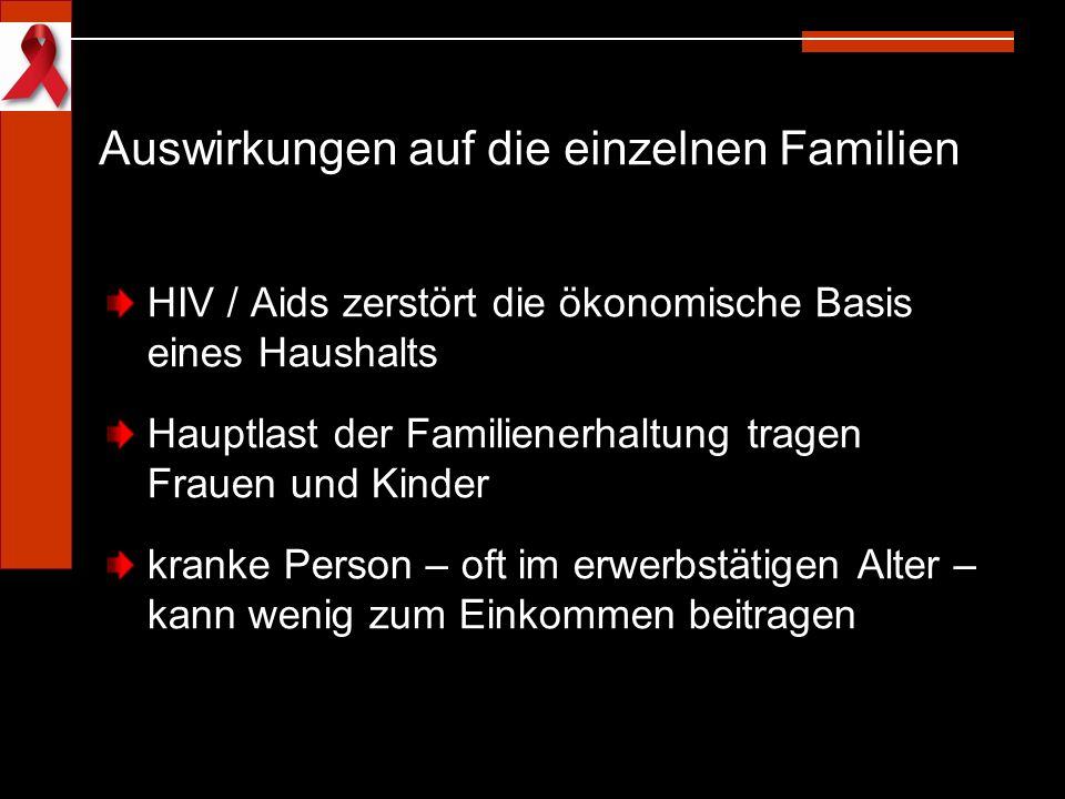 Auswirkungen auf die einzelnen Familien HIV / Aids zerstört die ökonomische Basis eines Haushalts Hauptlast der Familienerhaltung tragen Frauen und Ki