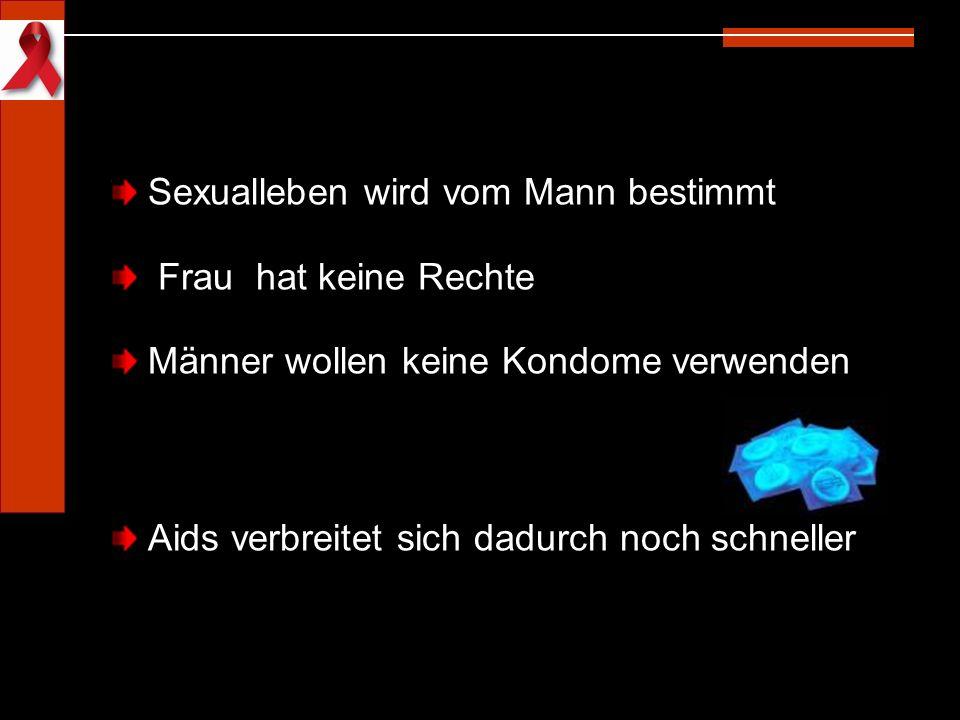 Sexualleben wird vom Mann bestimmt Frau hat keine Rechte Männer wollen keine Kondome verwenden Aids verbreitet sich dadurch noch schneller