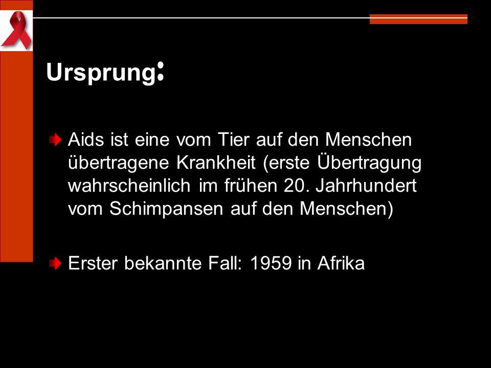 Ursprung : Aids ist eine vom Tier auf den Menschen übertragene Krankheit (erste Übertragung wahrscheinlich im frühen 20. Jahrhundert vom Schimpansen a