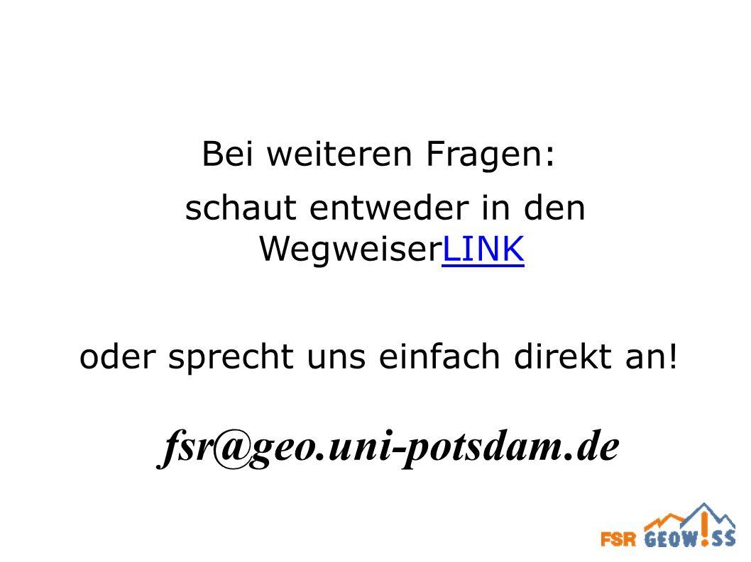 Bei weiteren Fragen: schaut entweder in den WegweiserLINKLINK oder sprecht uns einfach direkt an! fsr@geo.uni-potsdam.de