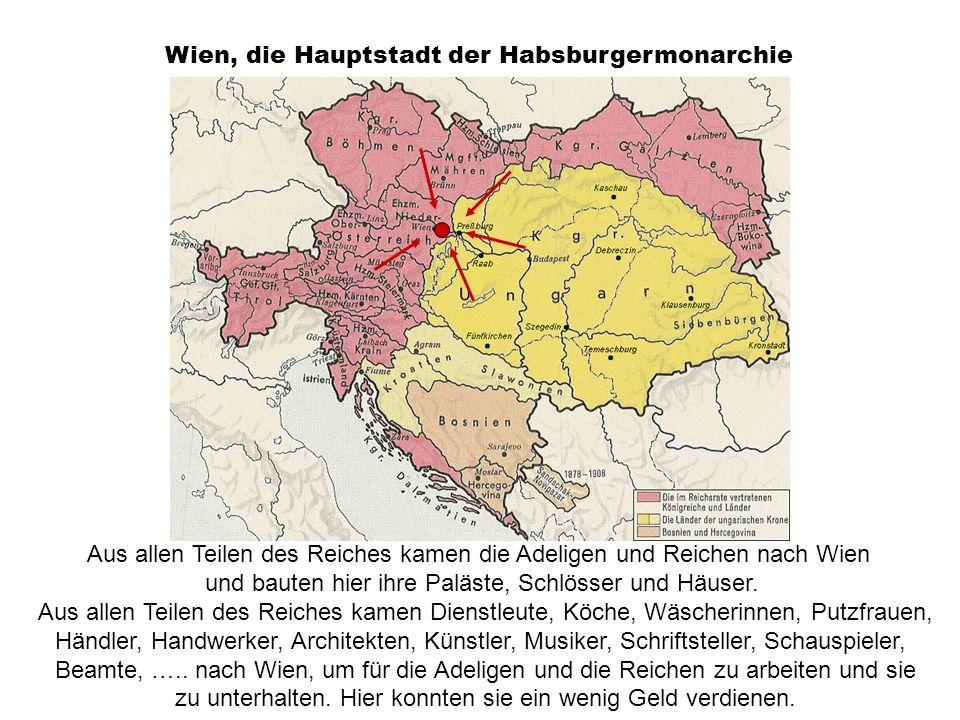 Wien, die Hauptstadt der Habsburgermonarchie Aus allen Teilen des Reiches kamen die Adeligen und Reichen nach Wien und bauten hier ihre Paläste, Schlö