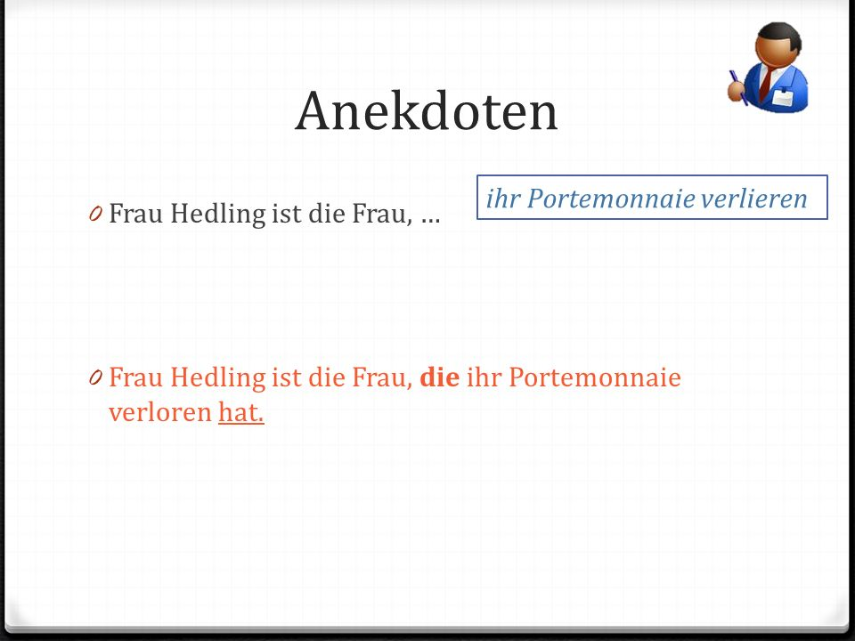 Anekdoten 0 Frau Hedling ist die Frau, … 0 Frau Hedling ist die Frau, die ihr Portemonnaie verloren hat.