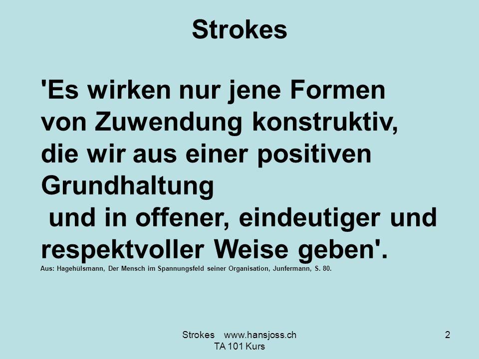 Strokes Irgendeine Art von Zuwendung ist besser als gar keine! 3Strokes www.hansjoss.ch TA 101 Kurs