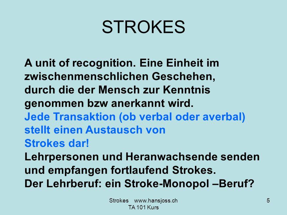 STROKES A unit of recognition. Eine Einheit im zwischenmenschlichen Geschehen, durch die der Mensch zur Kenntnis genommen bzw anerkannt wird. Jede Tra