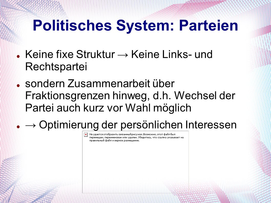Politisches System: Parteien Keine fixe Struktur → Keine Links- und Rechtspartei sondern Zusammenarbeit über Fraktionsgrenzen hinweg, d.h. Wechsel der