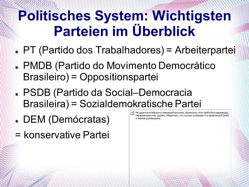 Politisches System: Wichtigsten Parteien im Überblick PT (Partido dos Trabalhadores) = Arbeiterpartei PMDB (Partido do Movimento Democrático Brasileir