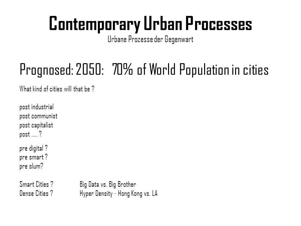Contemporary Urban Processes Urbane Prozesse der Gegenwart Prognosed: 2050: 70% of World Population in cities pre digital ? pre smart ? pre slum? Smar