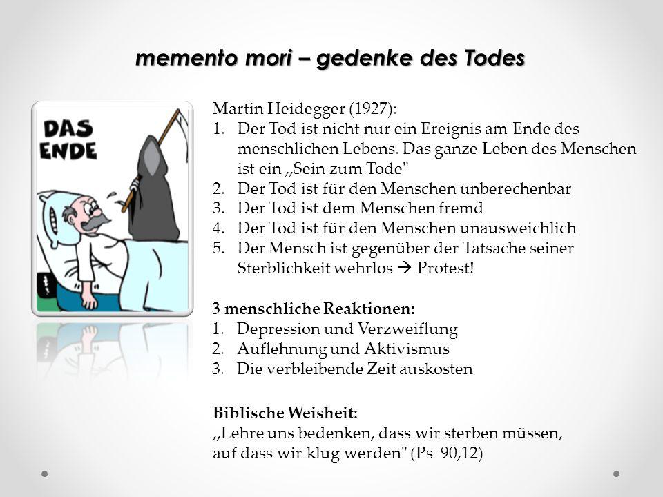 memento mori – gedenke des Todes Martin Heidegger (1927): 1.Der Tod ist nicht nur ein Ereignis am Ende des menschlichen Lebens. Das ganze Leben des Me