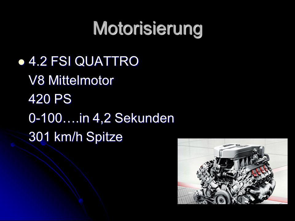 Motorisierung 4.2 FSI QUATTRO 4.2 FSI QUATTRO V8 Mittelmotor V8 Mittelmotor 420 PS 420 PS 0-100….in 4,2 Sekunden 0-100….in 4,2 Sekunden 301 km/h Spitz