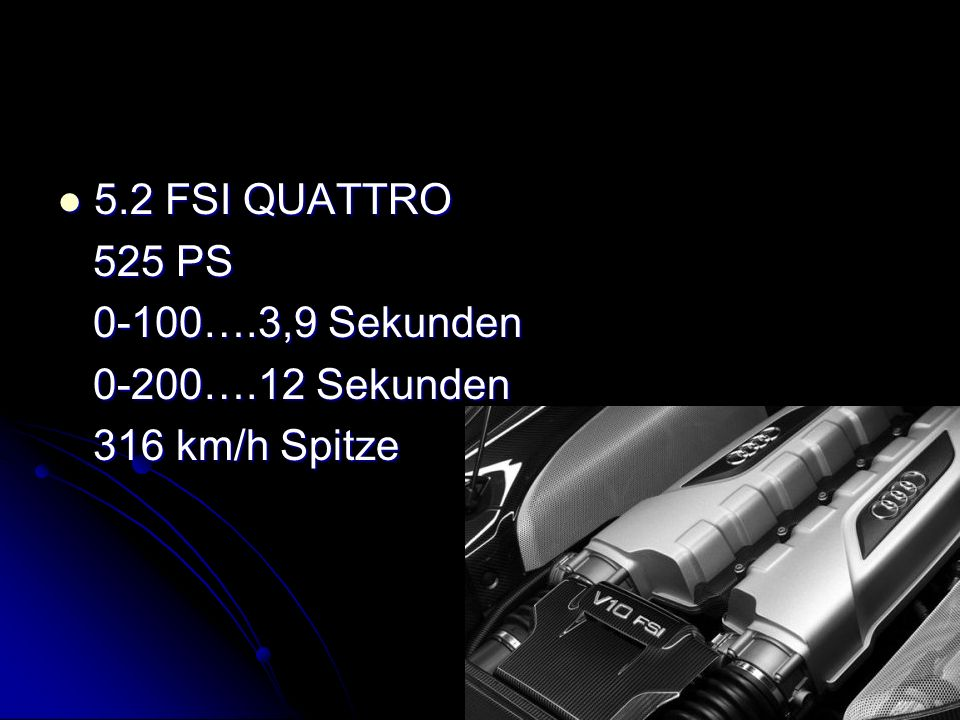 Genauere einblicke in die 5.2 FSI Motorisierung: Motor: V10 Ottomotor Benzindirekteinspritzung Hubraum: 5204 cm³ Verbrauch: 13,7 l/100km Gewicht: 1625 kg Abmessung: Höhe 1,25m Breite: 1,90m Breite: 1,90m Radabstand: 1,63m Radabstand: 1,63m