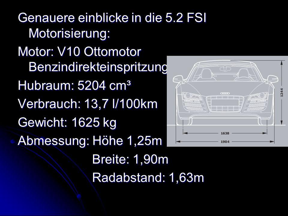 Genauere einblicke in die 5.2 FSI Motorisierung: Motor: V10 Ottomotor Benzindirekteinspritzung Hubraum: 5204 cm³ Verbrauch: 13,7 l/100km Gewicht: 1625