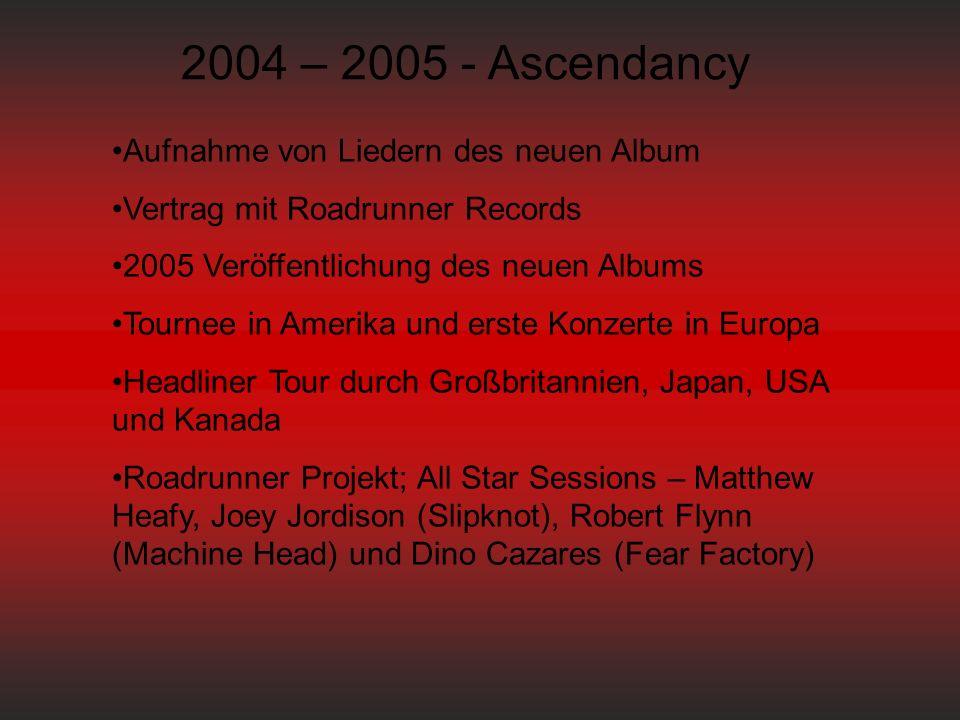 2004 – 2005 - Ascendancy Aufnahme von Liedern des neuen Album Vertrag mit Roadrunner Records 2005 Veröffentlichung des neuen Albums Tournee in Amerika und erste Konzerte in Europa Headliner Tour durch Großbritannien, Japan, USA und Kanada Roadrunner Projekt; All Star Sessions – Matthew Heafy, Joey Jordison (Slipknot), Robert Flynn (Machine Head) und Dino Cazares (Fear Factory)
