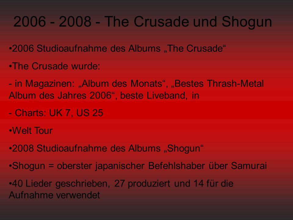 """2006 - 2008 - The Crusade und Shogun 2006 Studioaufnahme des Albums """"The Crusade The Crusade wurde: - in Magazinen: """"Album des Monats , """"Bestes Thrash-Metal Album des Jahres 2006 , beste Liveband, in - Charts: UK 7, US 25 Welt Tour 2008 Studioaufnahme des Albums """"Shogun Shogun = oberster japanischer Befehlshaber über Samurai 40 Lieder geschrieben, 27 produziert und 14 für die Aufnahme verwendet"""