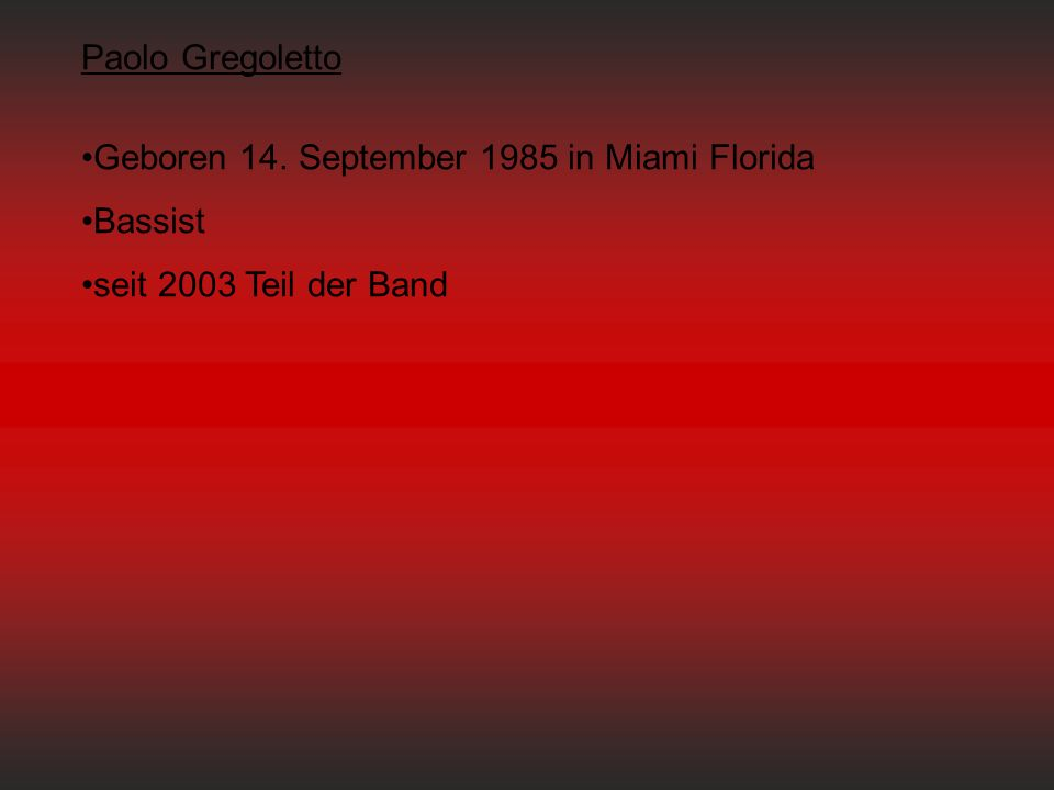 Paolo Gregoletto Geboren 14. September 1985 in Miami Florida Bassist seit 2003 Teil der Band