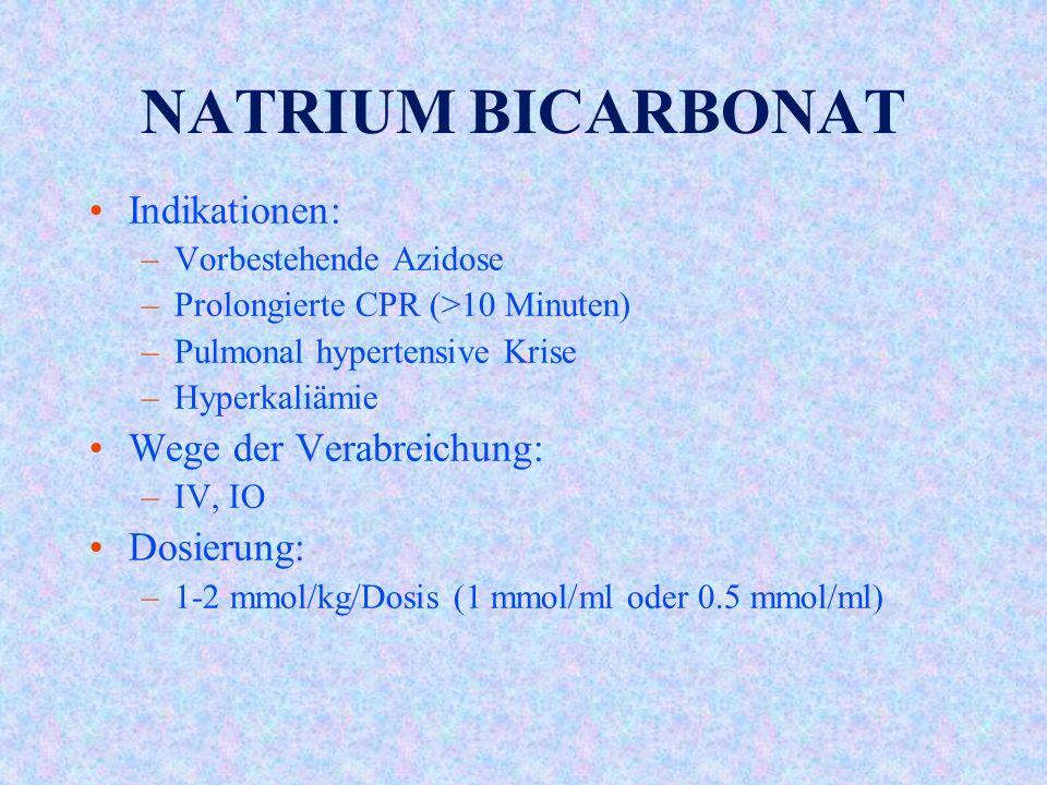 NATRIUM BICARBONAT Indikationen: –Vorbestehende Azidose –Prolongierte CPR (>10 Minuten) –Pulmonal hypertensive Krise –Hyperkaliämie Wege der Verabreichung: –IV, IO Dosierung: –1-2 mmol/kg/Dosis (1 mmol/ml oder 0.5 mmol/ml)