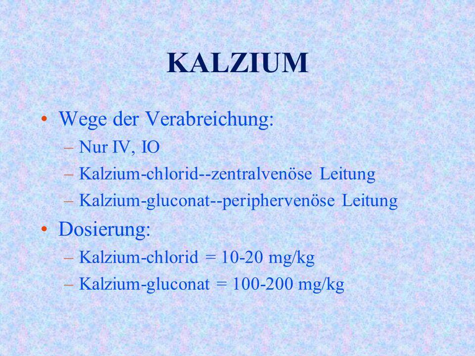 KALZIUM Wege der Verabreichung: –Nur IV, IO –Kalzium-chlorid--zentralvenöse Leitung –Kalzium-gluconat--periphervenöse Leitung Dosierung: –Kalzium-chlorid = 10-20 mg/kg –Kalzium-gluconat = 100-200 mg/kg