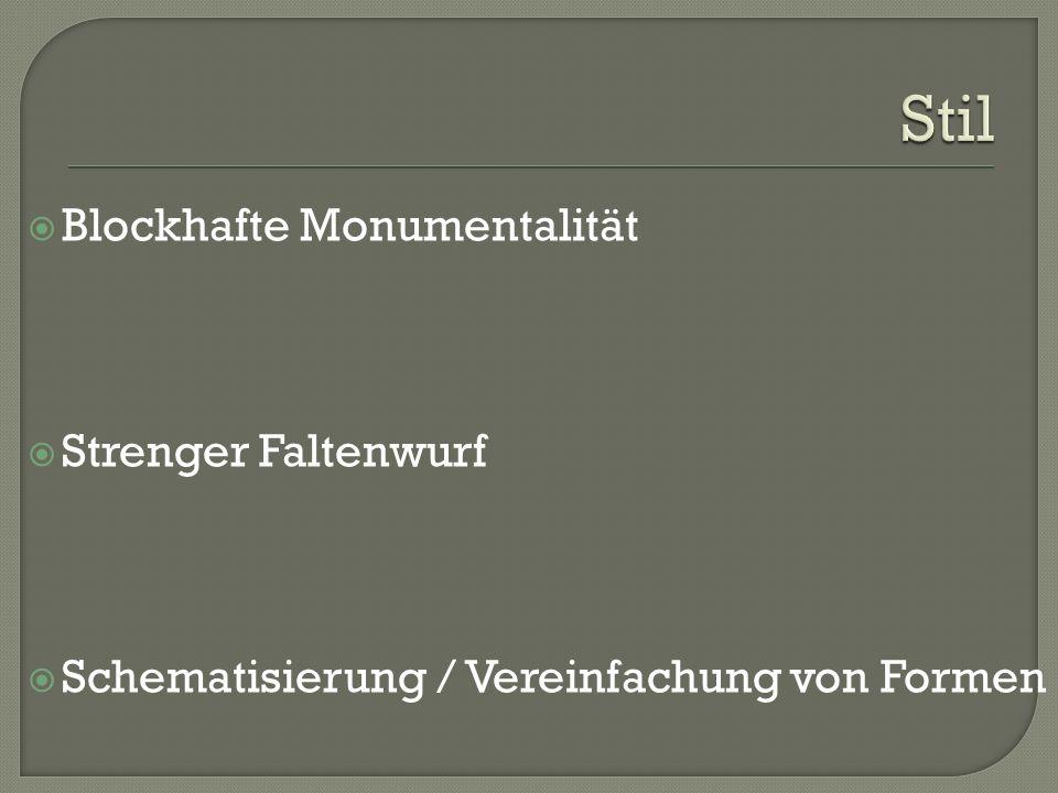  Blockhafte Monumentalität  Strenger Faltenwurf  Schematisierung / Vereinfachung von Formen
