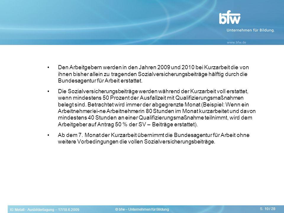 IG Metall - Ausbildertagung – 17/18.6.2009 S. 10 / 28 © bfw – Unternehmen für Bildung Den Arbeitgebern werden in den Jahren 2009 und 2010 bei Kurzarbe