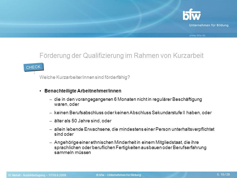 IG Metall - Ausbildertagung – 17/18.6.2009 S. 15 / 28 © bfw – Unternehmen für Bildung Förderung der Qualifizierung im Rahmen von Kurzarbeit Welche Kur