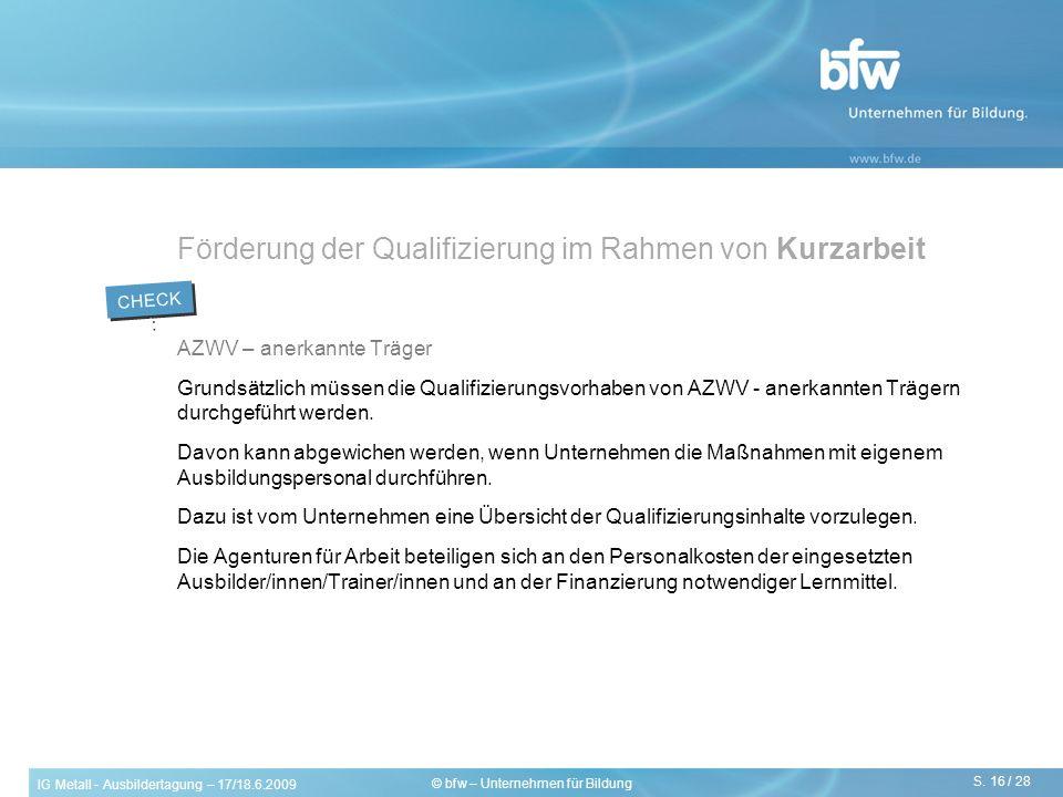 IG Metall - Ausbildertagung – 17/18.6.2009 S. 16 / 28 © bfw – Unternehmen für Bildung Förderung der Qualifizierung im Rahmen von Kurzarbeit AZWV – ane