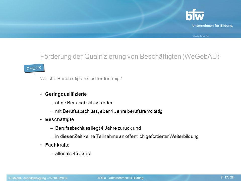 IG Metall - Ausbildertagung – 17/18.6.2009 S. 17 / 28 © bfw – Unternehmen für Bildung Förderung der Qualifizierung von Beschäftigten (WeGebAU) Welche