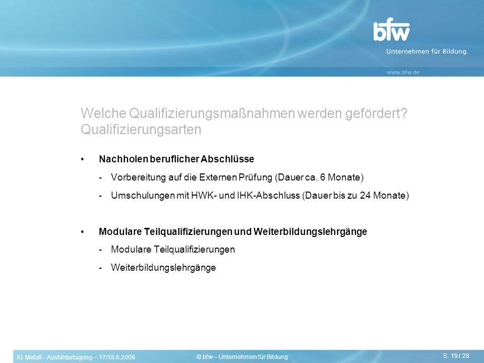 IG Metall - Ausbildertagung – 17/18.6.2009 S. 19 / 28 © bfw – Unternehmen für Bildung Welche Qualifizierungsmaßnahmen werden gefördert? Qualifizierung