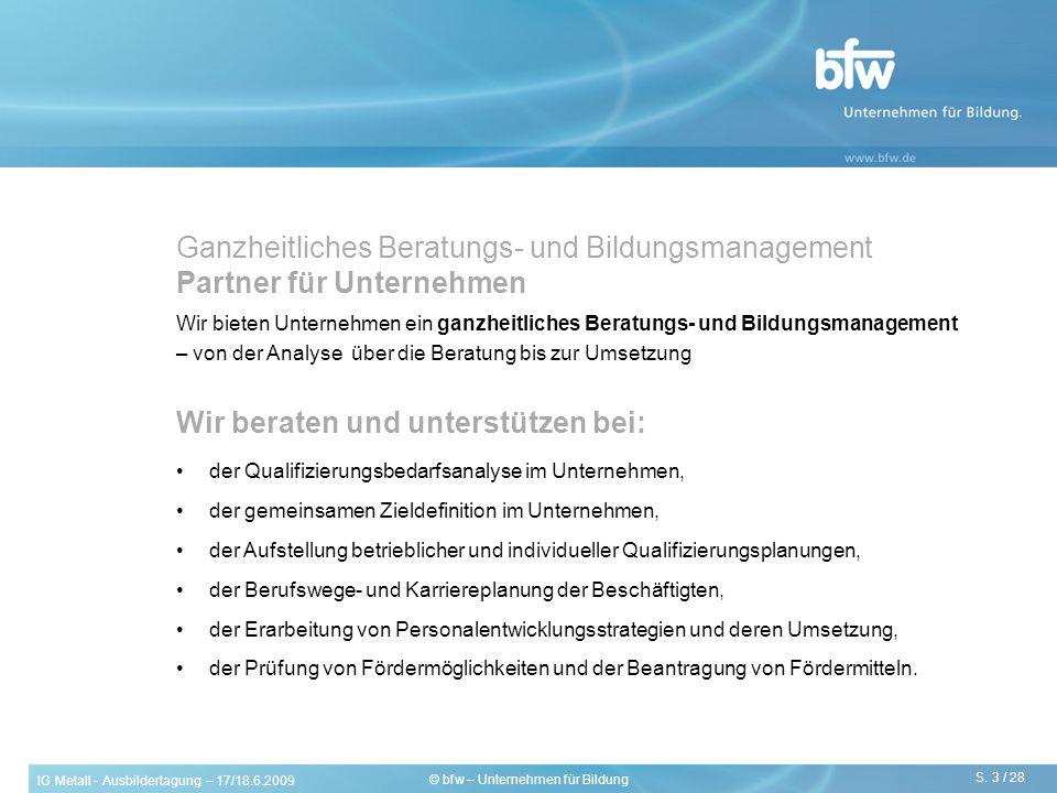 IG Metall - Ausbildertagung – 17/18.6.2009 S. 3 / 28 © bfw – Unternehmen für Bildung Wir beraten und unterstützen bei: der Qualifizierungsbedarfsanaly