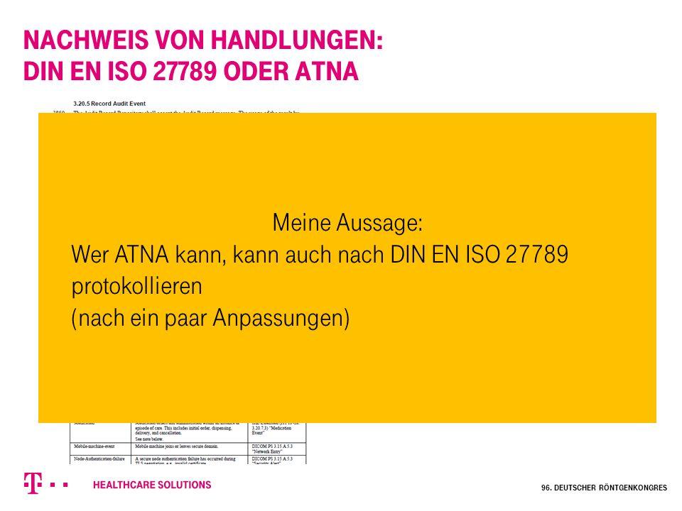 Nachweis von Handlungen: DIN EN ISO 27789 oder ATNA Meine Aussage: Wer ATNA kann, kann auch nach DIN EN ISO 27789 protokollieren (nach ein paar Anpass