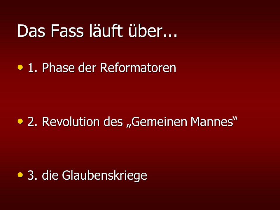 """Das Fass läuft über... 1. Phase der Reformatoren 1. Phase der Reformatoren 2. Revolution des """"Gemeinen Mannes"""" 2. Revolution des """"Gemeinen Mannes"""" 3."""