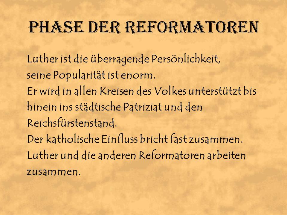 Phase der Reformatoren Luther ist die überragende Persönlichkeit, seine Popularität ist enorm. Er wird in allen Kreisen des Volkes unterstützt bis hin