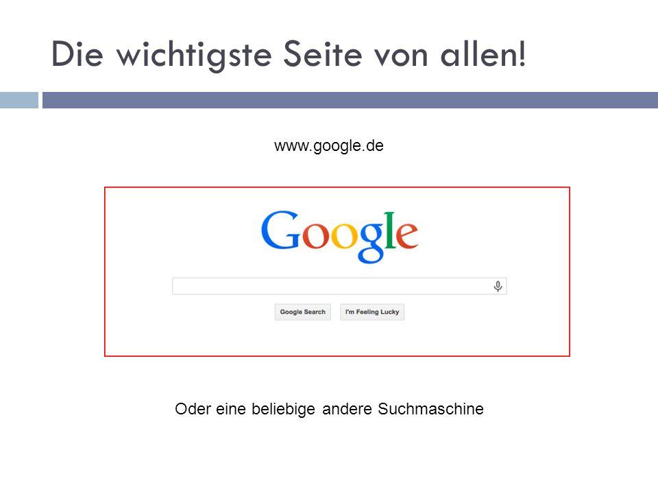 Die wichtigste Seite von allen! www.google.de Oder eine beliebige andere Suchmaschine