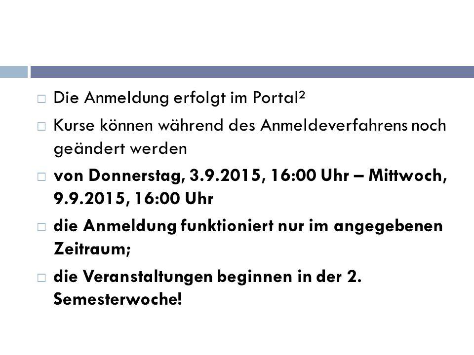  Die Anmeldung erfolgt im Portal²  Kurse können während des Anmeldeverfahrens noch geändert werden  von Donnerstag, 3.9.2015, 16:00 Uhr – Mittwoch, 9.9.2015, 16:00 Uhr  die Anmeldung funktioniert nur im angegebenen Zeitraum;  die Veranstaltungen beginnen in der 2.