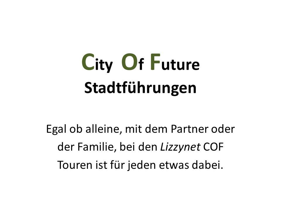 C ity O f F uture Stadtführungen Egal ob alleine, mit dem Partner oder der Familie, bei den Lizzynet COF Touren ist für jeden etwas dabei.