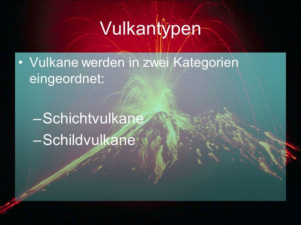 Vulkantypen Vulkane werden in zwei Kategorien eingeordnet: –Schichtvulkane –Schildvulkane