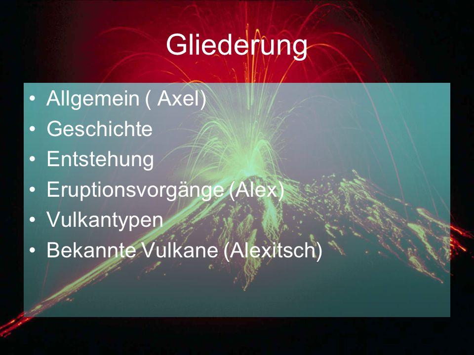 Gliederung Allgemein ( Axel) Geschichte Entstehung Eruptionsvorgänge (Alex) Vulkantypen Bekannte Vulkane (Alexitsch)
