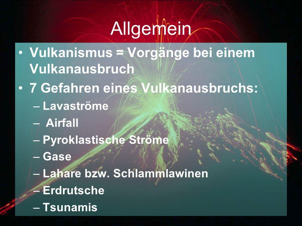Allgemein Vulkanismus = Vorgänge bei einem Vulkanausbruch 7 Gefahren eines Vulkanausbruchs: –Lavaströme – Airfall –Pyroklastische Ströme –Gase –Lahare