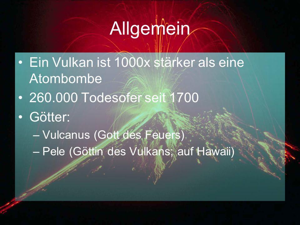 Allgemein Ein Vulkan ist 1000x stärker als eine Atombombe 260.000 Todesofer seit 1700 Götter: –Vulcanus (Gott des Feuers) –Pele (Göttin des Vulkans; a