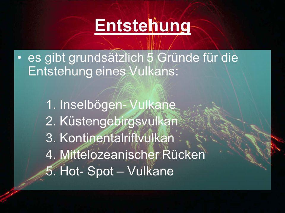 Entstehung es gibt grundsätzlich 5 Gründe für die Entstehung eines Vulkans: 1. Inselbögen- Vulkane 2. Küstengebirgsvulkan 3. Kontinentalriftvulkan 4.