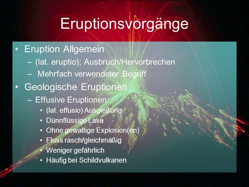 Eruptionsvorgänge Eruption Allgemein –(lat. eruptio); Ausbruch/Hervorbrechen – Mehrfach verwendeter Begriff Geologische Eruptionen –Effusive Eruptione
