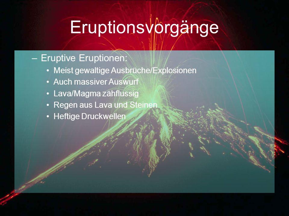 Eruptionsvorgänge –Eruptive Eruptionen: Meist gewaltige Ausbrüche/Explosionen Auch massiver Auswurf Lava/Magma zähflussig Regen aus Lava und Steinen H