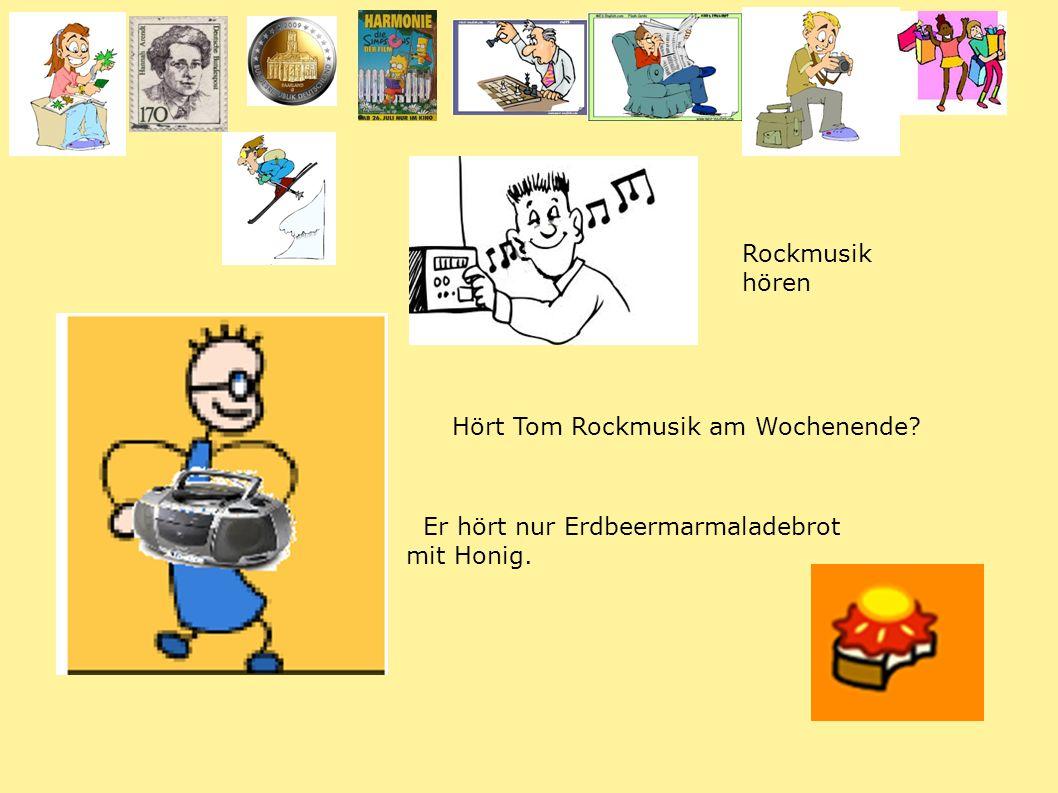 Hört Tom Rockmusik am Wochenende Er hört nur Erdbeermarmaladebrot mit Honig. Rockmusik hören