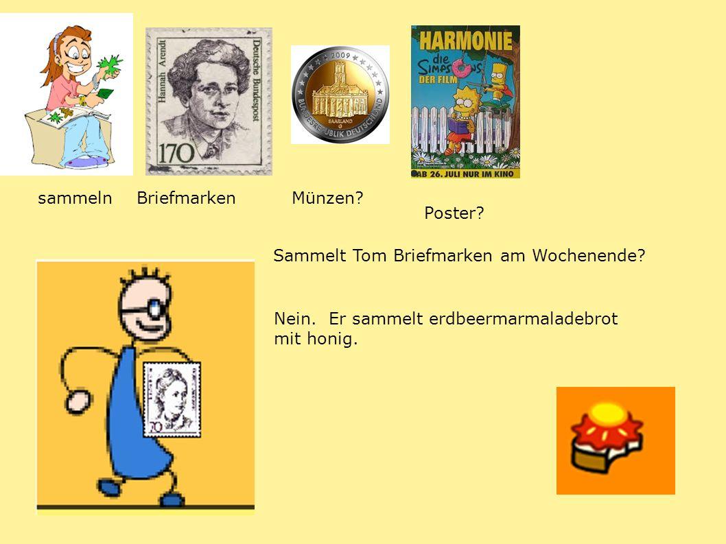 Sammelt Tom Briefmarken am Wochenende? sammeln BriefmarkenMünzen? Poster? Nein. Er sammelt erdbeermarmaladebrot mit honig.
