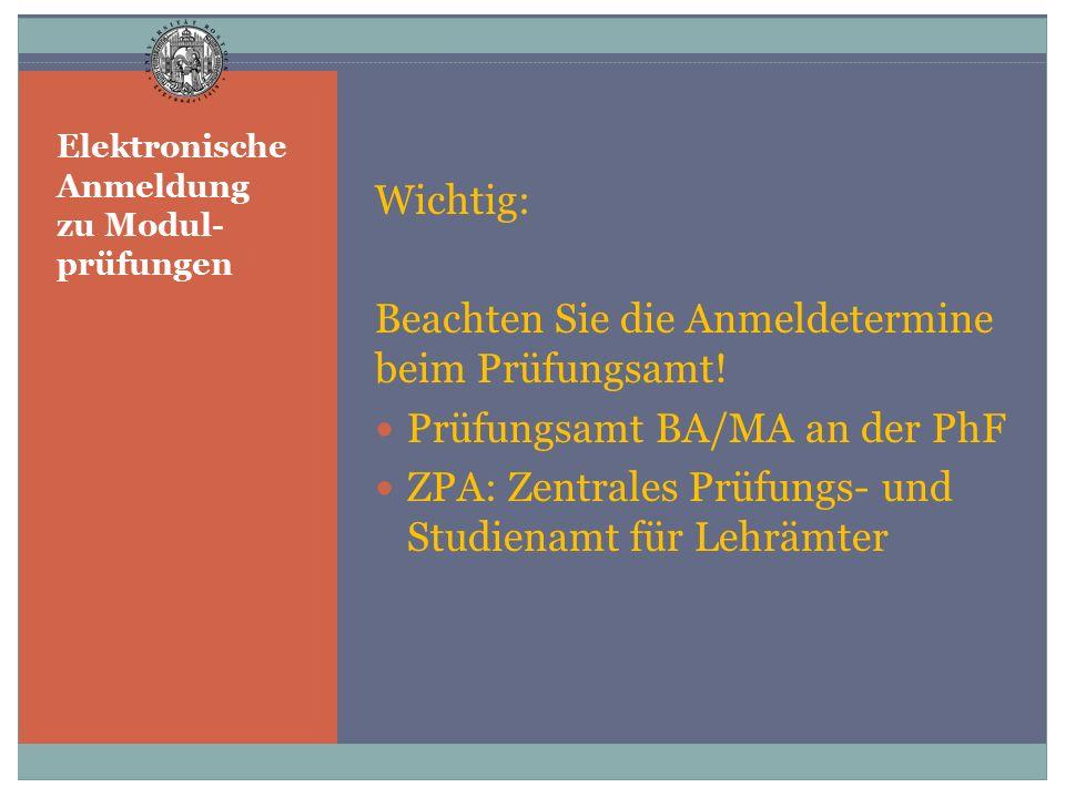 Elektronische Anmeldung zu Modul- prüfungen Wichtig: Beachten Sie die Anmeldetermine beim Prüfungsamt! Prüfungsamt BA/MA an der PhF ZPA: Zentrales Prü