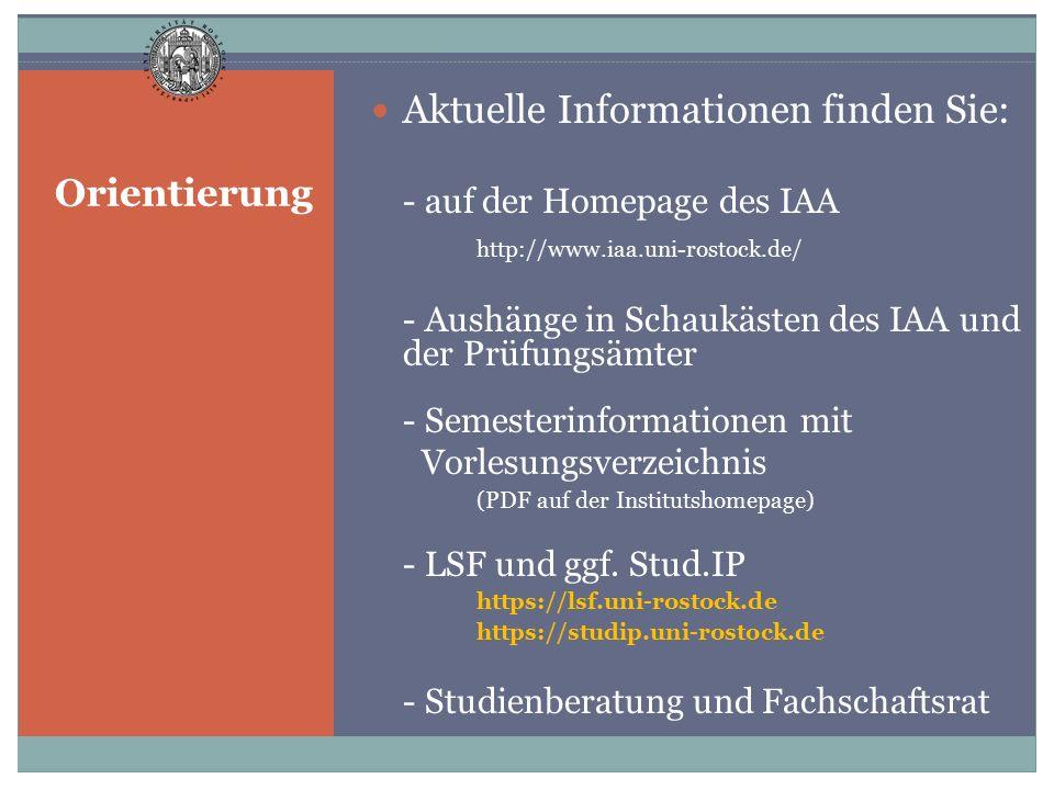 Orientierung Aktuelle Informationen finden Sie: - auf der Homepage des IAA http://www.iaa.uni-rostock.de/ - Aushänge in Schaukästen des IAA und der Pr
