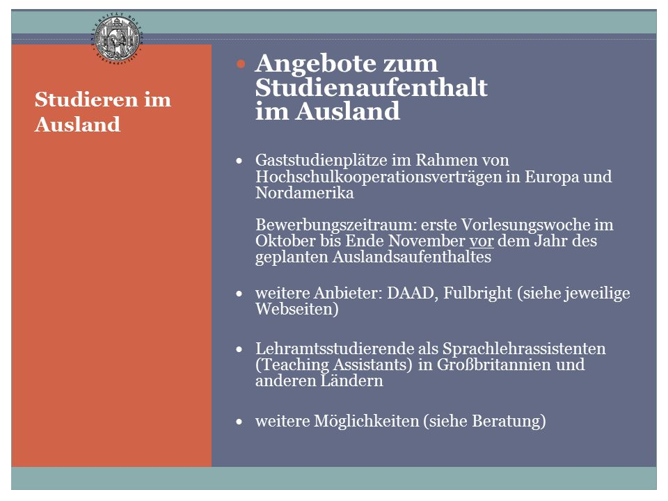 Studieren im Ausland Angebote zum Studienaufenthalt im Ausland UK/Ireland: Aberdeen; Cardiff; Cork Italy: Firenze Lithuania: Klaipeda Malta Romania: Timisoara USA: - East Tennessee State University at Johnson City - University of Georgia at Athens - University of Nebraska at Kearney - University of Utah at Salt Lake City - University of Alabama in Huntsville http://www.uni- rostock.de/en/international/outgoing/ http://www.uni- rostock.de/en/international/outgoing/ http://www.uni- rostock.de/en/international/downloads/#c459142 http://www.uni- rostock.de/en/international/downloads/#c459142