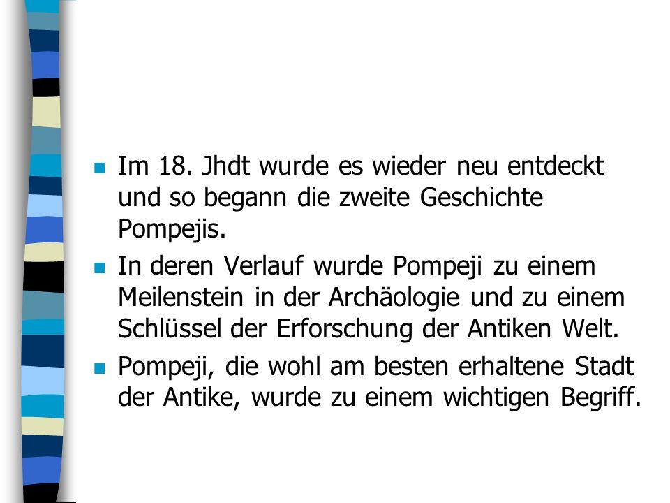 n Im 18.Jhdt wurde es wieder neu entdeckt und so begann die zweite Geschichte Pompejis.