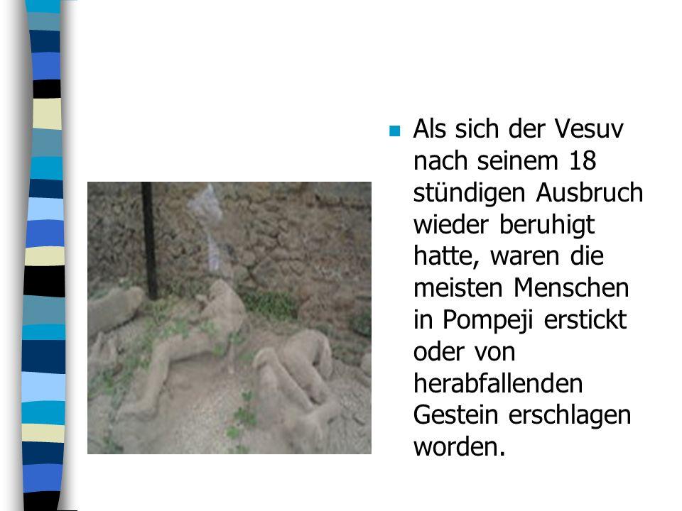 n Als sich der Vesuv nach seinem 18 stündigen Ausbruch wieder beruhigt hatte, waren die meisten Menschen in Pompeji erstickt oder von herabfallenden Gestein erschlagen worden.