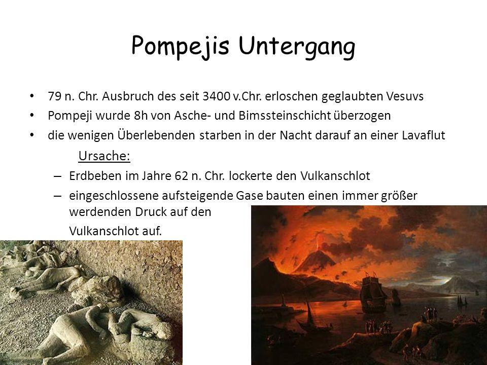 Pompejis Untergang 79 n. Chr. Ausbruch des seit 3400 v.Chr. erloschen geglaubten Vesuvs Pompeji wurde 8h von Asche- und Bimssteinschicht überzogen die